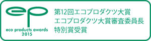 第12回エコプロダクツ大賞 エコプロダクツ大賞審査委員長特別賞受賞